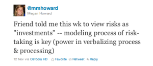 """Friend told me this wk to view risks as """"investments"""" -- modeling process of risk-taking is key (power in verbalizing process & processing)"""